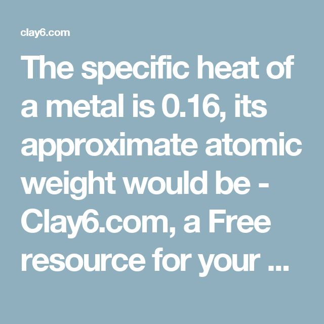 The specific heat of a metal is 0.16, its approximate atomic weight would be - Clay6.com, a Free resource for your JEE, AIPMT and Board Exam preparation