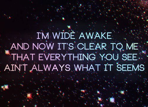 i'm wide awake and now it's clear to me that everything you see ain't always what it seems - Wide Awake, Katy perry #quote #song #lyrics
