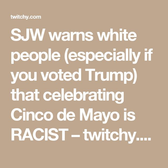 SJW warns white people (especially if you voted Trump) that celebrating Cinco de Mayo is RACIST – twitchy.com