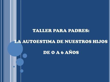 TALLER PARA PADRES: LA AUTOESTIMA DE NUESTROS HIJOS DE O A 6 AÑOS.