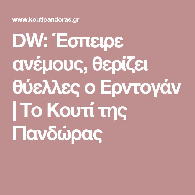 DW: Έσπειρε ανέμους, θερίζει θύελλες ο Ερντογάν | Το Κουτί της Πανδώρας