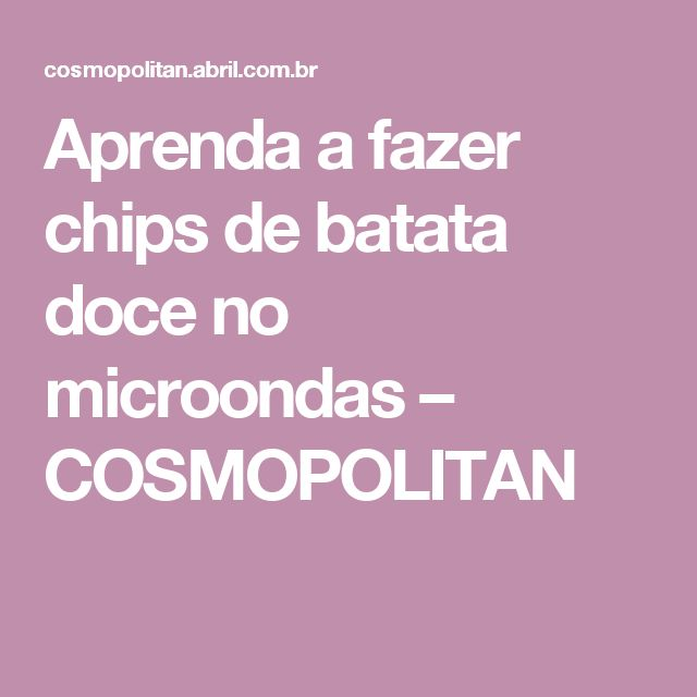 Aprenda a fazer chips de batata doce no microondas – COSMOPOLITAN