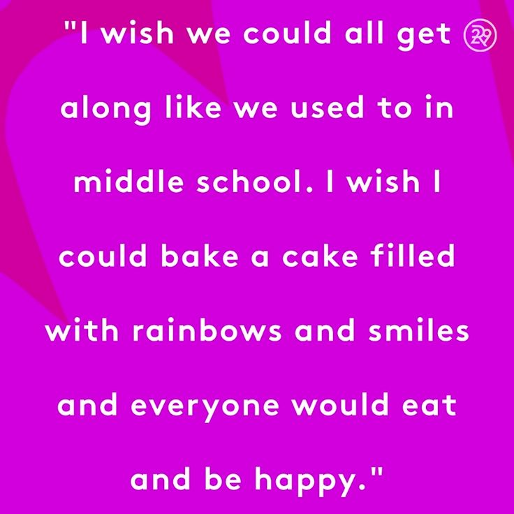 I wish we could all get along like we used to in middle school. I wish I could bake a cake filled with rainbows and smiles and everyone would eat and be happy.