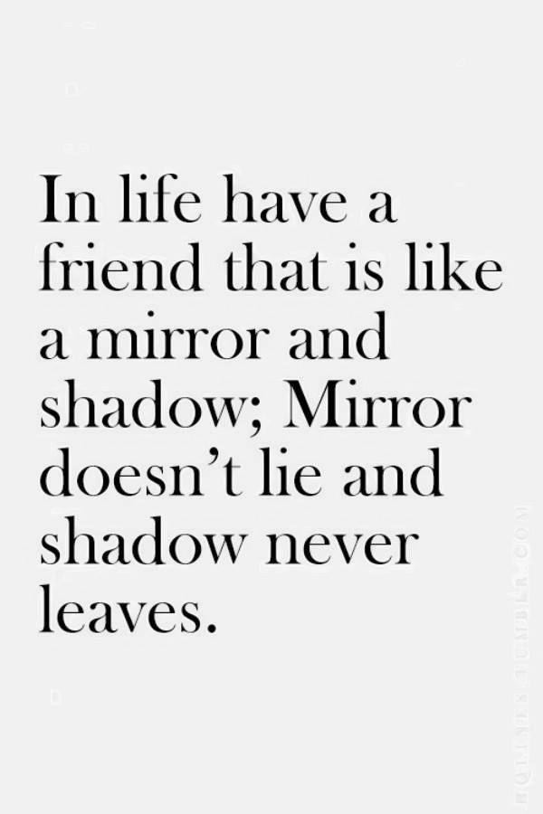 In life have a friend that is like a mirror & shadow; Mirror doesn't lie & shadow never leaves.