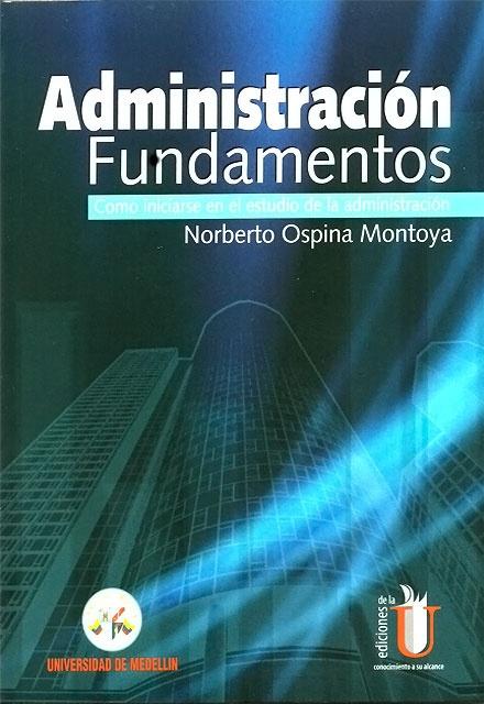 Administración. Fundamentos -  Norberto Ospina Montoya - Universidad de Medellín   http://www.librosyeditores.com/tiendalemoine/matematica/227-administracion-fundamentos-como-iniciarse-en-el-estudio-de-la-administracion.html     Editores y distribuidores.