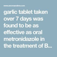 garlic tablet taken over 7 days was found to be as effective as oral metronidazole in the treatment of Bacterial Vaginosis