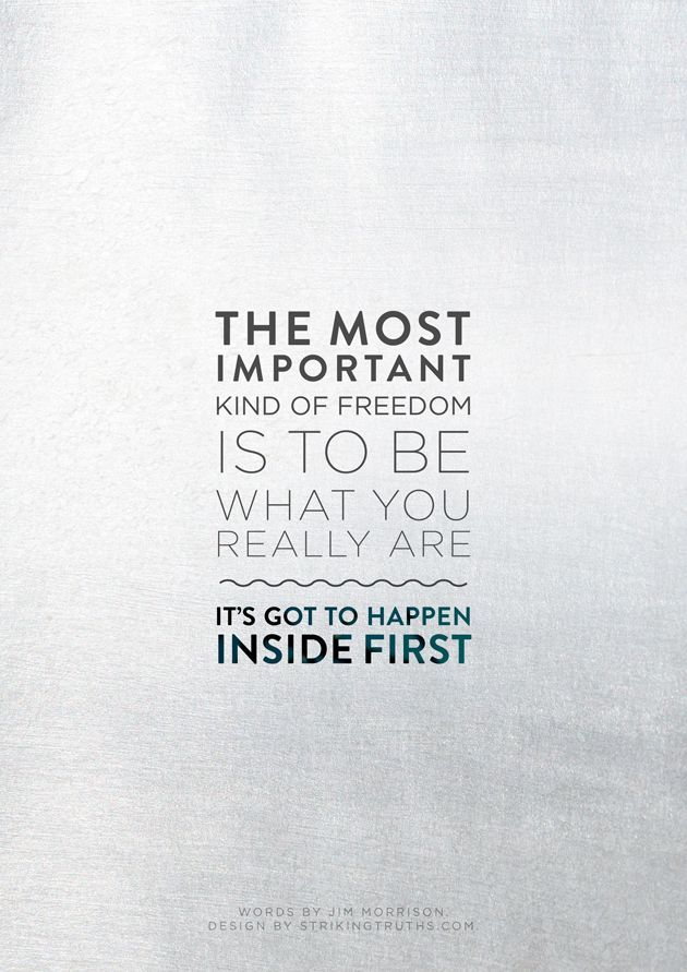 The most important kind of freedom is to be what you really are. It's got to happen inside first.
