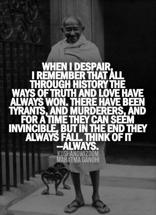 """When I dispair, I remember that all through history the ways of truth and love have always won. There have been tyrants, and murderers, and for a time they can seem invincible, but in the end they always fall. Think of it always."" - Mahatma Gandhi"