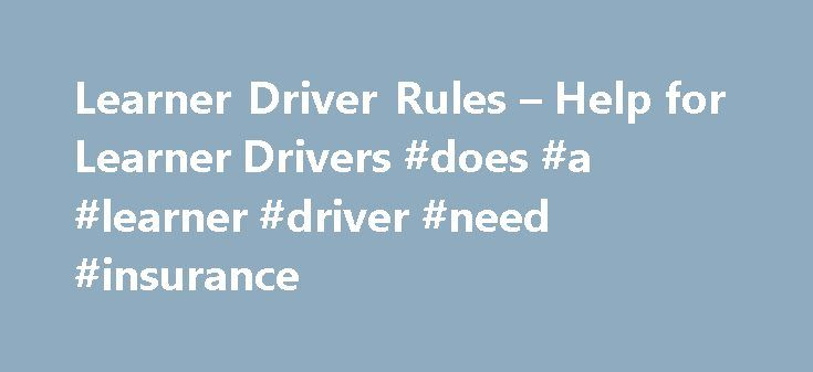 Learner Driver Rules – Help for Learner Drivers #does #a #learner #driver #need #insurance http://auto-car.nef2.com/learner-driver-rules-help-for-learner-drivers-does-a-learner-driver-need-insurance/  # Learner Driver Rules When you re just starting to drive there are lots of rules to get your head around, but don t worry, we ve made it easy for you to learn them! We ve answered some of the most common questions we re asked about the rules for learning to drive. Click on a question to jump…