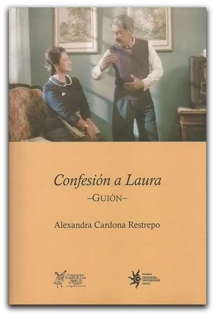 Confesión a Laura. Guión – Alexandra Cardona Restrepo - Universidad EAFIT    http://www.librosyeditores.com/tiendalemoine/artes-escenicas/608-confesion-a-laura-guion.html    Editores y distribuidores