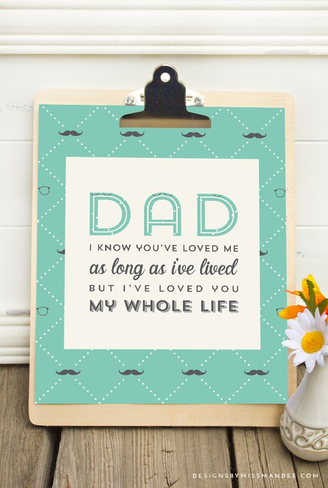 "Printable Quote for Father's Day. Gift for dad. ""Dad, I know you've loved me as long as I've lived, but I've loved you my whole life."" What a cute Father's Day printable!!!"