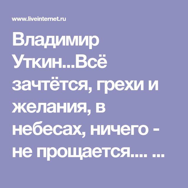 Владимир Уткин...Всё зачтётся, грехи и желания, в небесах, ничего - не прощается.... Обсуждение на LiveInternet - Российский Сервис Онлайн-Дневников
