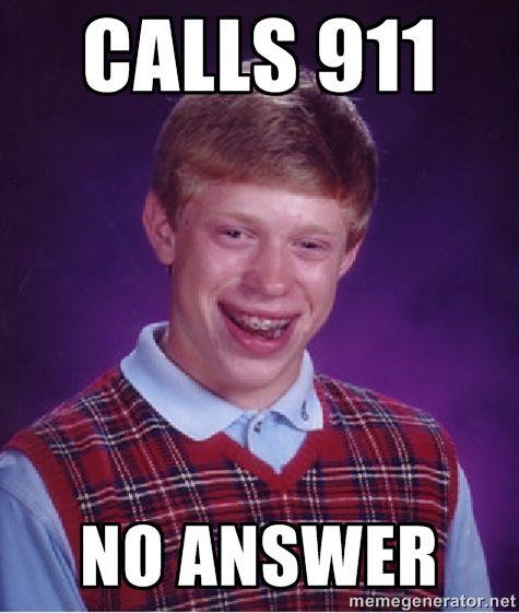 Bad luck Brian - Calls 911. No answer.