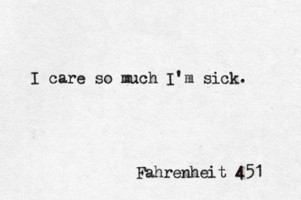 I care so much I'm sick. - Ray Bradbury, Fahrenheit 451 #book #quotes
