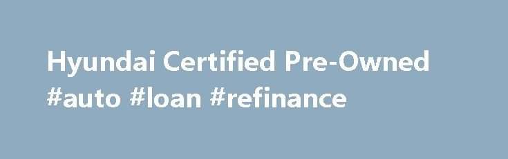 Hyundai Certified Pre-Owned #auto #loan #refinance http://auto.remmont.com/hyundai-certified-pre-owned-auto-loan-refinance/  #pre owned cars # WHY CHOOSE A HYUNDAI CERTIFIED PRE-OWNED (CPO) VEHICLE? Whether buying your first car, replacing an existing SUV or adding to your fleet, selecting a Hyundai CPO vehicle is a confidence-inspiring choice. Why? Because Hyundai CPO vehicles come with a manufacturer's warranty, are high quality, and in like-new condition. They're also inspected [...]Read…