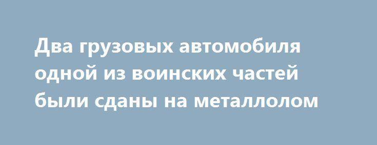 Два грузовых автомобиля одной из воинских частей были сданы на металлолом  http://shostka.info/shostkanews/dva_gruzovyh_avtomobilya_odnoj_iz_voinskih_chastej_byli_sdany_na_metallolom  Военной прокуратурой Сумского гарнизона в ходе изучения состояния соблюдения должностными лицами одной из воинских частей Сумщины законодательства относительно сохранения военного имущества