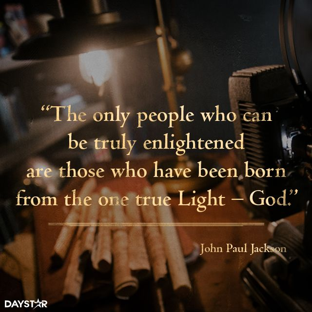 The only people who can be truly enlightened are those who have been born from the one true Light – God. [Daystar.com]