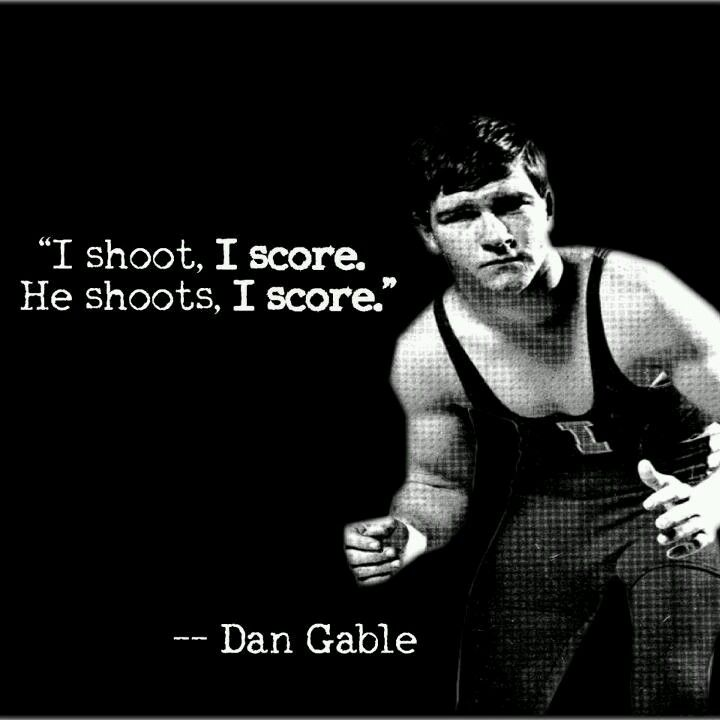 """I shoot, I score. He shoots, I score."" -Dan Gable"