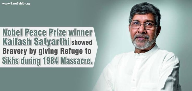 Nobel Peace Prize Winner Kailash Satyarthi showed Bravery by giving Refuge to Sikhs during 1984 Massacre.  Nobel Peace Prize winner Kailash Satyarthi showed Bravery by giving Refuge to Sikhs during 1984 Massacre. One of the two winners of this year's Nobel Peace Prize, Kailash Satyarthi, saved Sikhs during the 1984 pogrom that rocked India following the assassination of then prime minister Indira Gandhi.