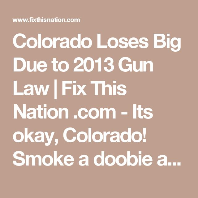 Colorado Loses Big Due to 2013 Gun Law | Fix This Nation .com - It's okay, Colorado! Smoke a doobie and all your troubles will fade away in your little 'safe space'!! No one can get to you.... well, except the terrorists you don't want us to defend against!
