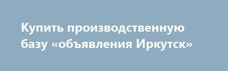 Купить производственную базу «объявления Иркутск» http://www.pogruzimvse.ru/doska54/?adv_id=34767  Предлагаю, продаю, реализую: производственную базу со всеми коммуникациями. Продается база под любое производство с коммуникациями от собственника в городе Богородск.    Площадь земельного участка 2,9 ГА, промышленного.    7500 м² производственных площадей (зданий и сооружений).    Собственная проходная.    Периметр огорожен забором из железобетонных плит и профнастила.    Энергоемкости: 2…