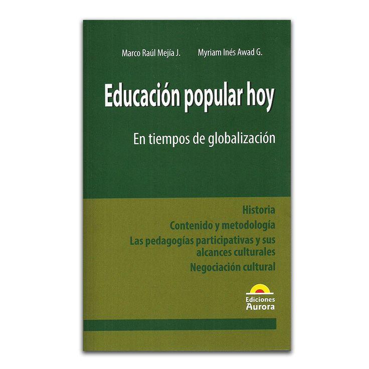 Educación popular hoy – Marco Raúl Mejía J. y Myriam Inés Awad G – Ediciones Aurora www.librosyeditores.com Editores y distribuidores.