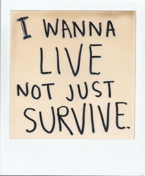 i wanna live not just survive, words, quotes