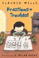 Mills, Claudia. Fractions= Trouble Grades 3-4 When Wilson Williams is struggling with fractions and his parents hire a math tutor for him, he is mortified. He is determined to make sure that no one finds out, not even his best friend, Josh.