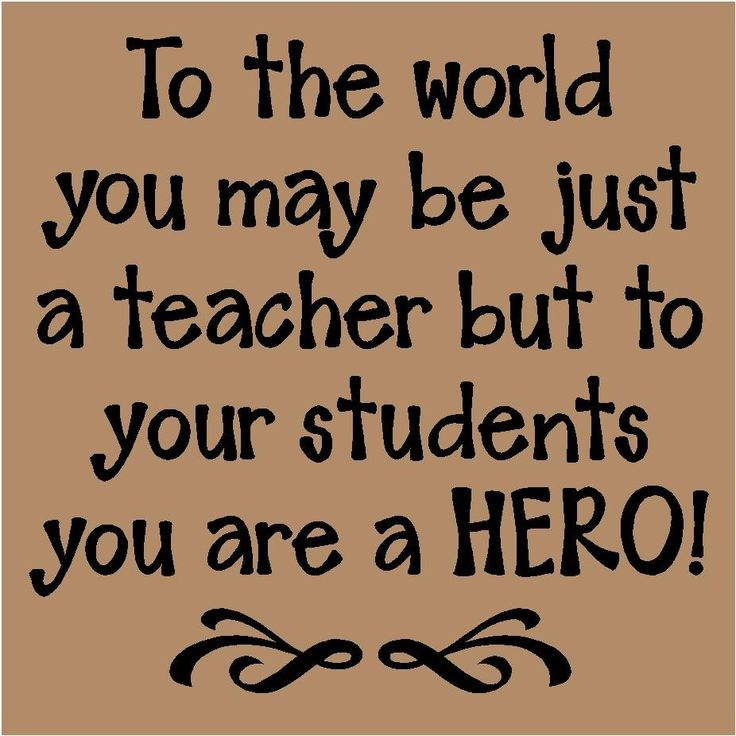 To the world you may be just a teacher...