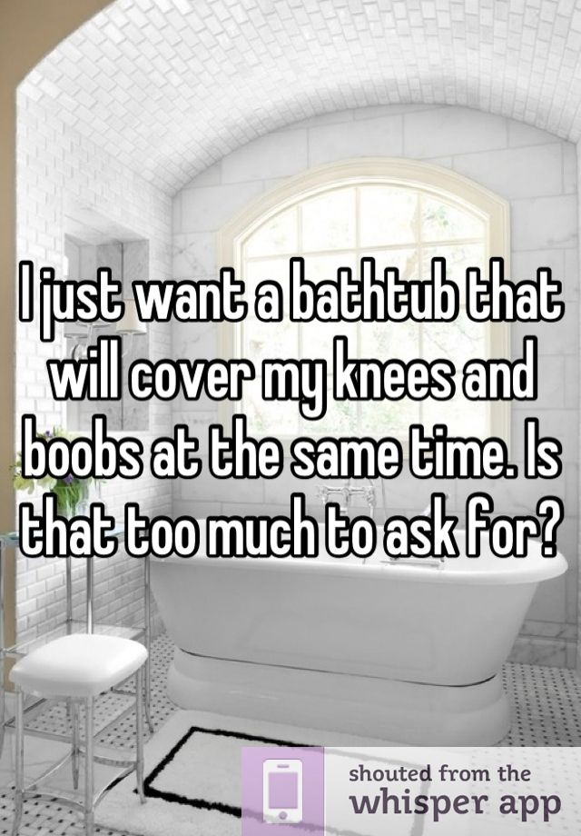 I just want a bathtub that will cover my knees and boobs at the same time. Is that too much to ask for?