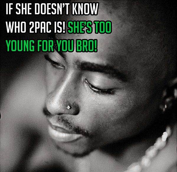 If she doesn't know who 2pac is! She's too young for you bro!