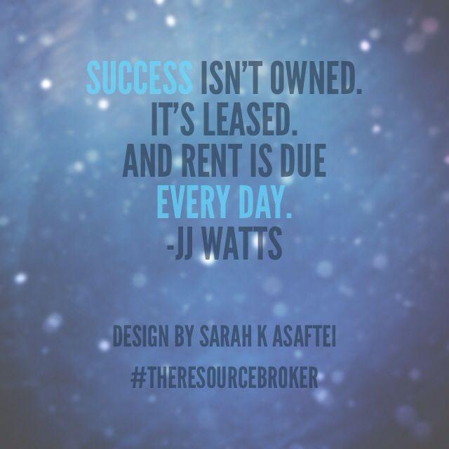 Success isn't owned. Rent is due every day. ~JJ Watt   Design by Sarah K Asaftei  #live1face @sarahKasaftei @skamedia