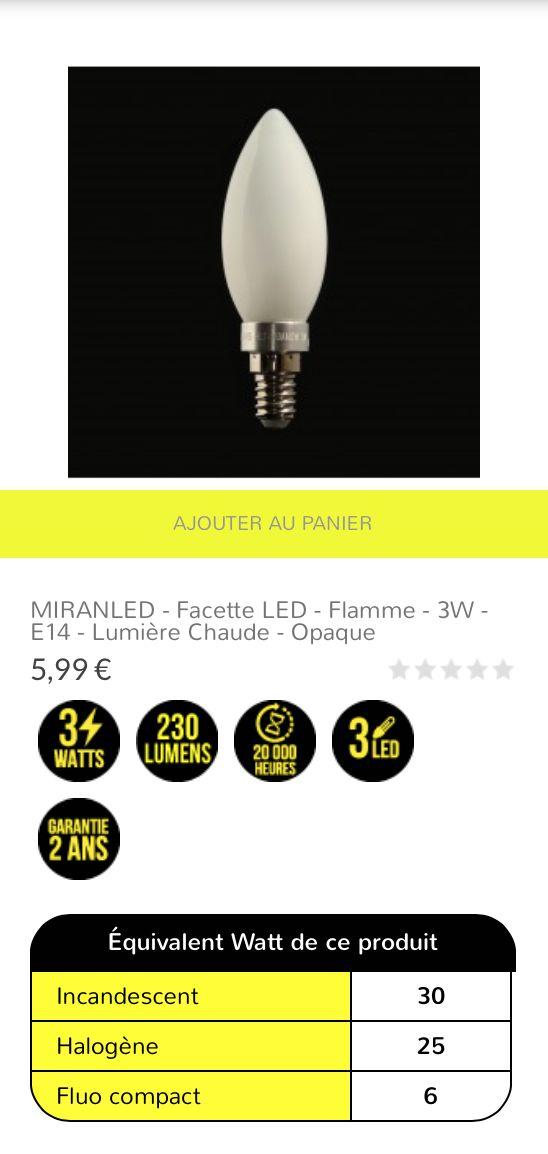 MIRANLED - Facette LED - Flamme - 3W - E14 - lumière chaude - opaque 5,99 € Ampoule LED en facette, en verre opaque et culot traditionnel E14 à visser. Idéale pour une luminosité chaude immédiate à l'allumage. Cette ampoule est composée de facettes LED Epistar disposées pour fournir un faisceau lumineux à 360°. Le rendu lumineux équivaut à une puissance 25/30W halogène/incandescent pour une consommation réelle de 3W.