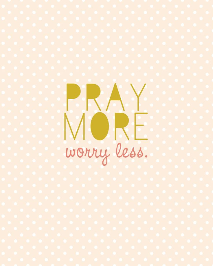 Pray More, Worry Less Quote...words to live by.