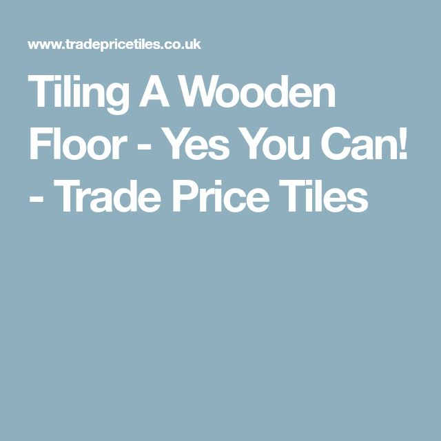 Tiling A Wooden Floor - Yes You Can! - Trade Price Tiles