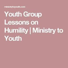 Youth Group Lessons on Humility | Ministry to Youth                                                                                                                                                                                 More