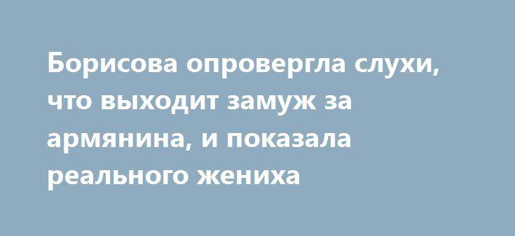 Борисова опровергла слухи, что выходит замуж за армянина, и показала реального жениха http://fashion-centr.ru/2016/07/28/%d0%b1%d0%be%d1%80%d0%b8%d1%81%d0%be%d0%b2%d0%b0-%d0%be%d0%bf%d1%80%d0%be%d0%b2%d0%b5%d1%80%d0%b3%d0%bb%d0%b0-%d1%81%d0%bb%d1%83%d1%85%d0%b8-%d1%87%d1%82%d0%be-%d0%b2%d1%8b%d1%85%d0%be%d0%b4%d0%b8/  На протяжении последней недели общественность активно обсуждает грядущую свадьбу Даны Борисовой. Никто не ожидал, что 40-летняя знаменитость соберется замуж всего через 2…