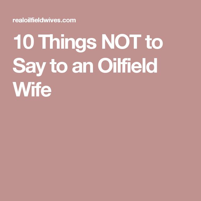 10 Things NOT to Say to an Oilfield Wife