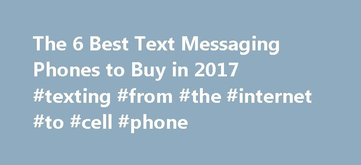 The 6 Best Text Messaging Phones to Buy in 2017 #texting #from #the #internet #to #cell #phone http://utah.nef2.com/the-6-best-text-messaging-phones-to-buy-in-2017-texting-from-the-internet-to-cell-phone/  The 6 Best Text Messaging Phones to Buy in 2017 Although the budget ZTE Z431 fails to offer the rich feature set of today's more advanced smartphones, it also offers an opportunity similar to that of the LG Extravert 2. There are no fancy bells or whistles and no high-speed connectivity…