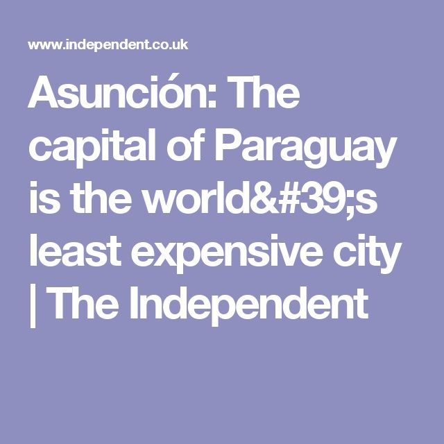 Asunción: The capital of Paraguay is the world's least expensive city | The Independent