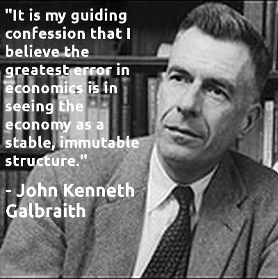 """""""It is my guiding confession that I believe the greatest error in economics is in seeing the economy as a stable, immutable structure."""" -John Kenneth Galbraith"""