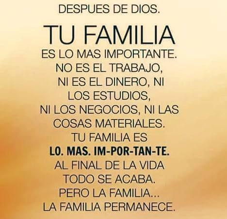 Después de Dios... Tu Familia es lo mas importante, no es el trabajo, ni es el dinero, ni los estudios, ni los negocios, ni las cosas materiales. Tu familia es los mas importante al fina de la vida todo se acaba, pero la familia permanece.