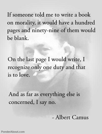 """""""Si j'avais à écrire un livre de morale, il aurait cent pages et quatre-vingt-dix-neuf seraient blanches. Sur la dernière, j'écrirais « Je ne connais qu'un seul devoir et c'est celui d'aimer ». Et pour le reste, je dis non. Je dis non de toutes mes forces, car l'amour est le seul vrai sentiment."""" - Albert Camus"""