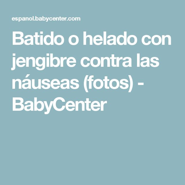 Batido o helado con jengibre contra las náuseas (fotos) - BabyCenter
