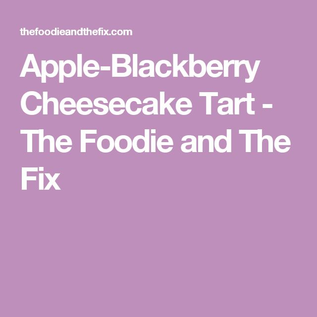 Apple-Blackberry Cheesecake Tart - The Foodie and The Fix
