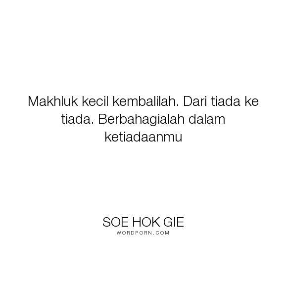 """Soe Hok Gie - """"Makhluk kecil kembalilah. Dari tiada ke tiada. Berbahagialah dalam ketiadaanmu"""". life, death, happy"""
