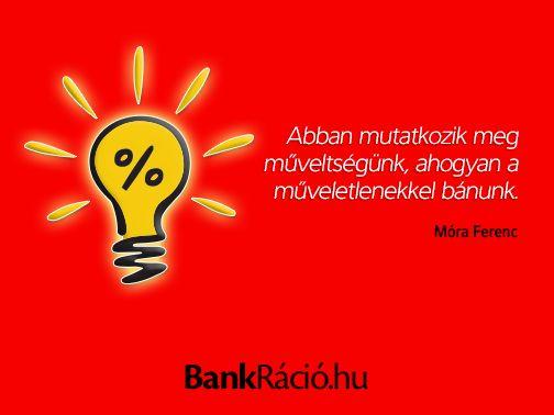 Abban mutatkozik meg műveltségünk, ahogyan a műveletlenekkel bánunk. - Móra Ferenc, www.bankracio.hu idézet