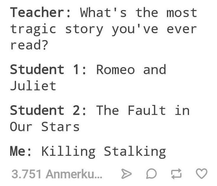 Maestra:cual es la historia más tragica que han leído  Estudiante 1:romeo y julieta  Estudiante 2:bajo la misma estrella  Yo:killing stalking    Esto es pa' los lectores(osea yo)
