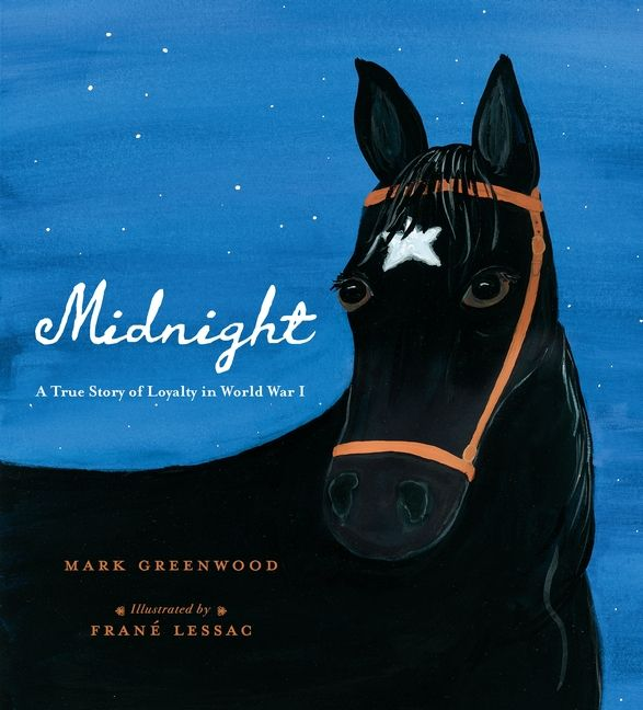 Midnight - author: Mark Greenwood illustrator: Frané Lessac - At once sobering and inspiring, here is the true tale of a World War I cavalry soldier and his heroic horse, Midnight.
