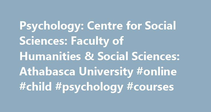Psychology: Centre for Social Sciences: Faculty of Humanities & Social Sciences: Athabasca University #online #child #psychology #courses http://portland.remmont.com/psychology-centre-for-social-sciences-faculty-of-humanities-social-sciences-athabasca-university-online-child-psychology-courses/  # About Psychology Psychology is focused on the scientific study of human behavior and mental processes. Although we are inherently diverse in our expertise within the discipline of psychology, we…